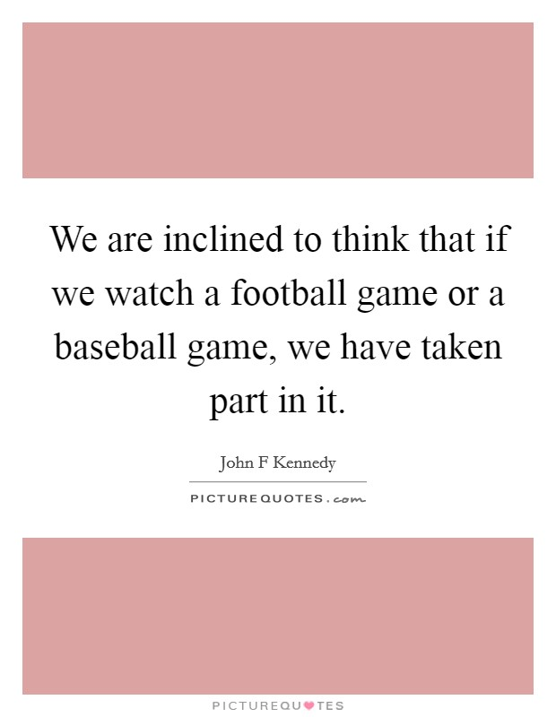 We are inclined to think that if we watch a football game or a baseball game, we have taken part in it Picture Quote #1