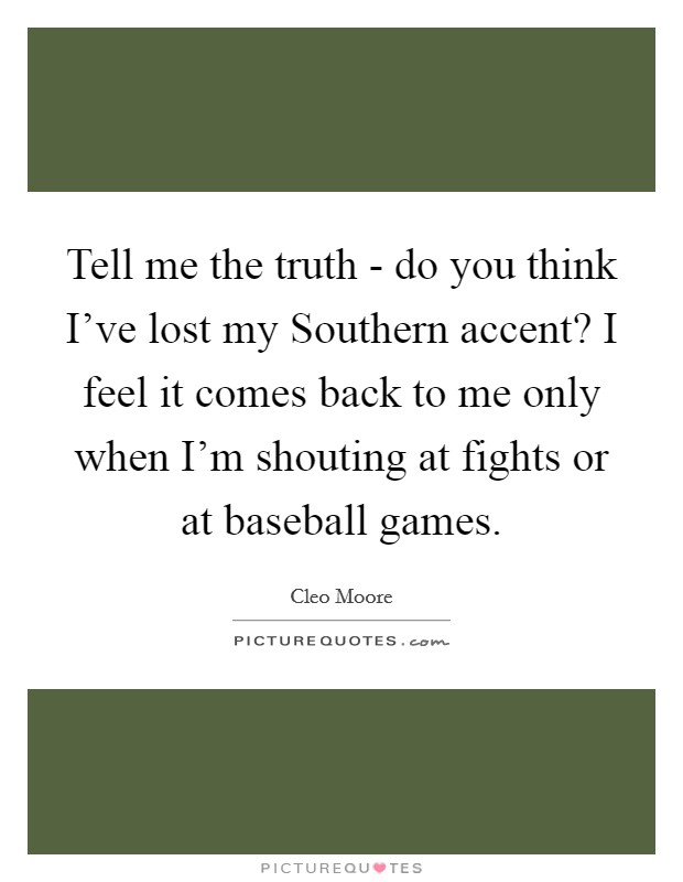 Tell me the truth - do you think I've lost my Southern accent? I feel it comes back to me only when I'm shouting at fights or at baseball games Picture Quote #1