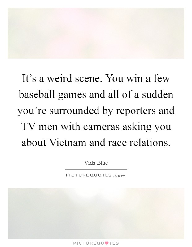 It's a weird scene. You win a few baseball games and all of a sudden you're surrounded by reporters and TV men with cameras asking you about Vietnam and race relations Picture Quote #1