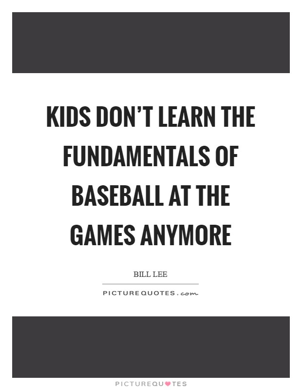 Kids don't learn the fundamentals of baseball at the games anymore Picture Quote #1