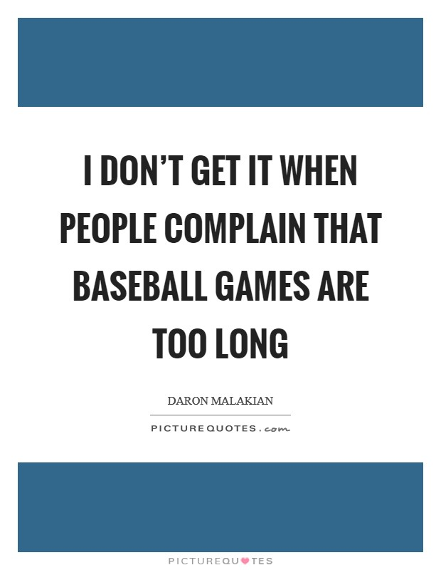 I don't get it when people complain that baseball games are too long Picture Quote #1