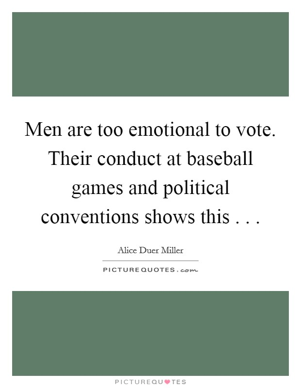Men are too emotional to vote. Their conduct at baseball games and political conventions shows this . .  Picture Quote #1