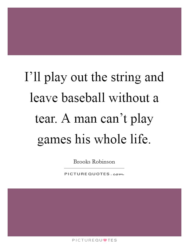 I'll play out the string and leave baseball without a tear. A man can't play games his whole life Picture Quote #1