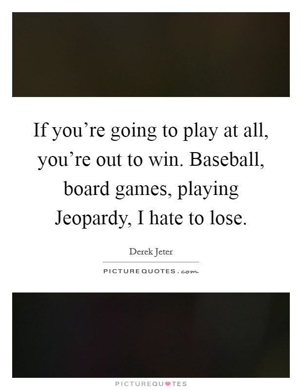 If you're going to play at all, you're out to win. Baseball, board games, playing Jeopardy, I hate to lose Picture Quote #1