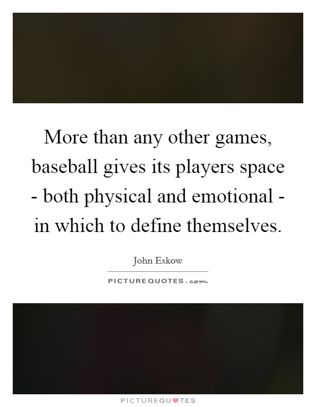 More than any other games, baseball gives its players space - both physical and emotional - in which to define themselves Picture Quote #1