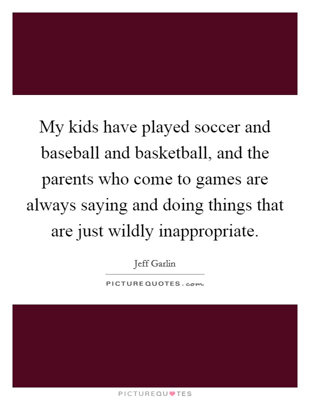 My kids have played soccer and baseball and basketball, and the parents who come to games are always saying and doing things that are just wildly inappropriate Picture Quote #1