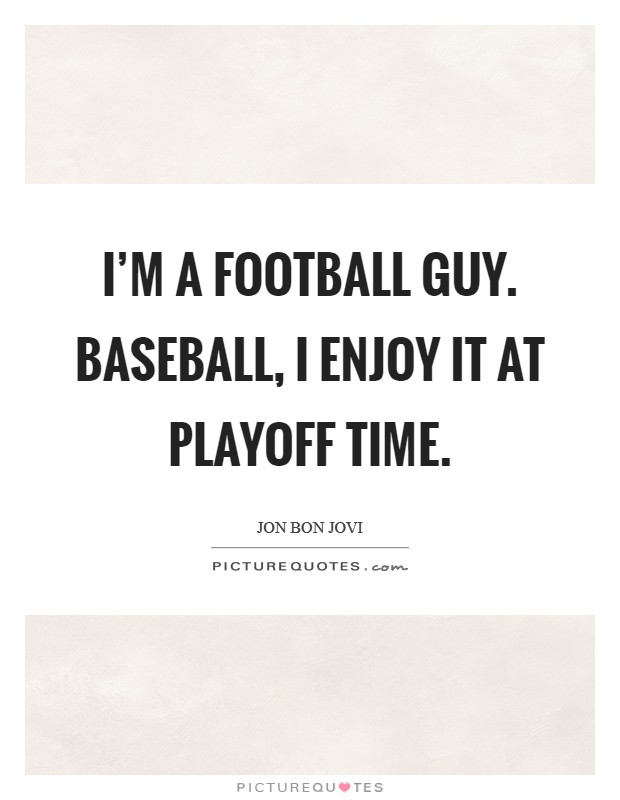I'm a football guy. Baseball, I enjoy it at playoff time Picture Quote #1
