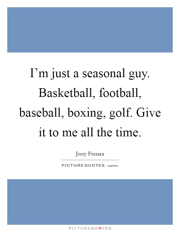 I'm just a seasonal guy. Basketball, football, baseball, boxing, golf. Give it to me all the time Picture Quote #1