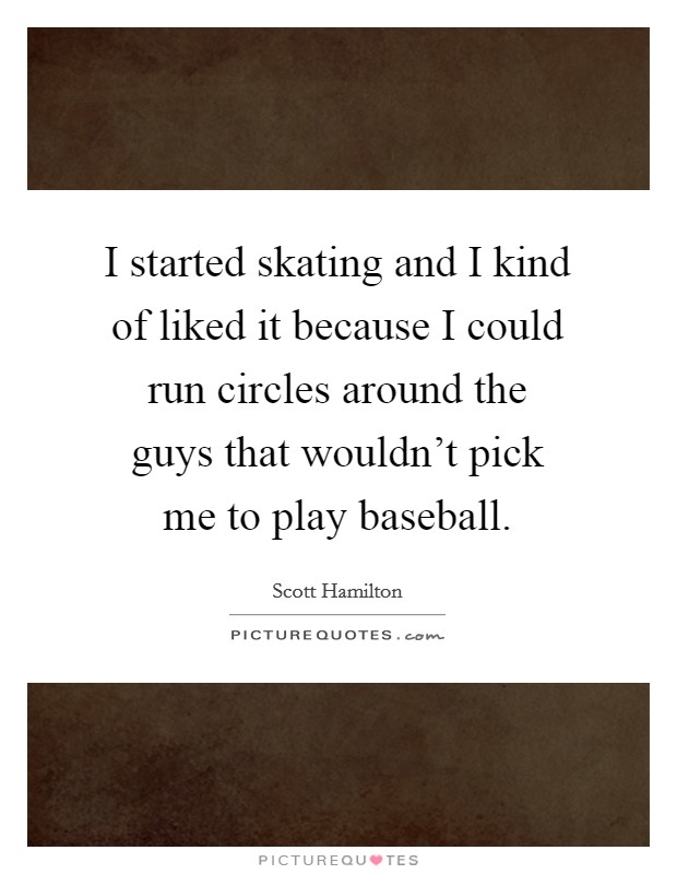 I started skating and I kind of liked it because I could run circles around the guys that wouldn't pick me to play baseball Picture Quote #1