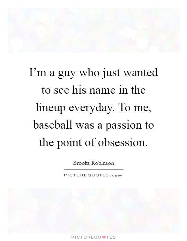 I'm a guy who just wanted to see his name in the lineup everyday. To me, baseball was a passion to the point of obsession Picture Quote #1