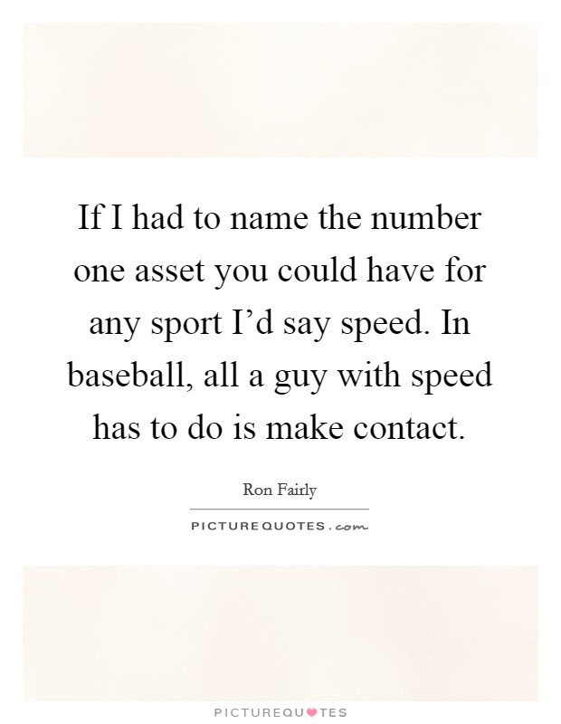 If I had to name the number one asset you could have for any sport I'd say speed. In baseball, all a guy with speed has to do is make contact Picture Quote #1