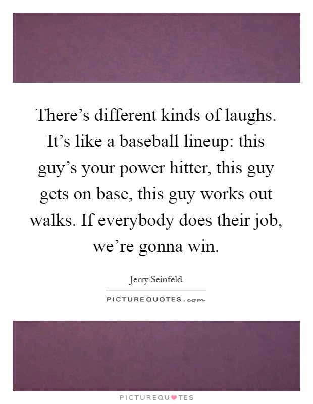 There's different kinds of laughs. It's like a baseball lineup: this guy's your power hitter, this guy gets on base, this guy works out walks. If everybody does their job, we're gonna win Picture Quote #1