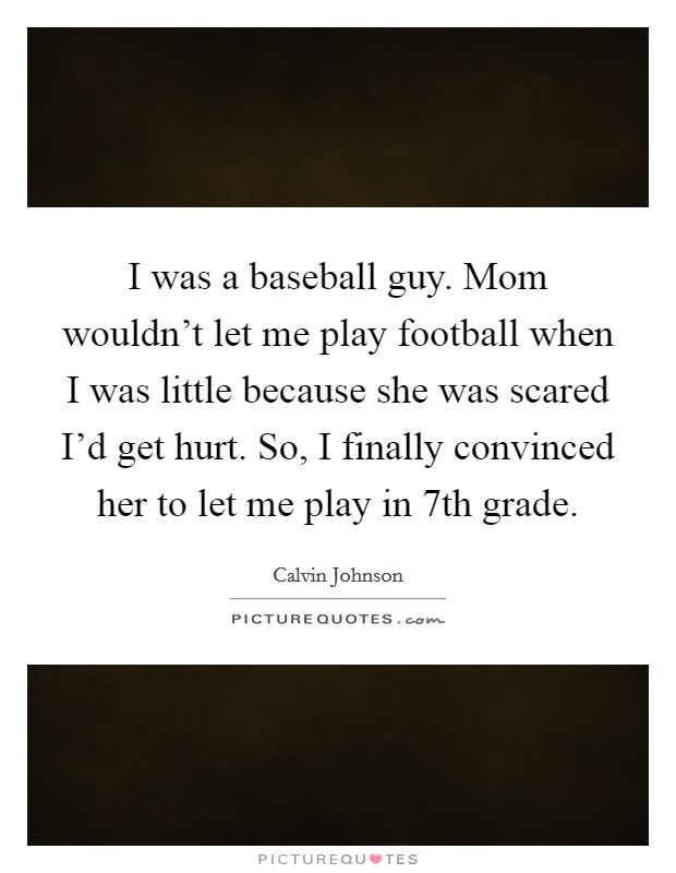 I was a baseball guy. Mom wouldn't let me play football when I was little because she was scared I'd get hurt. So, I finally convinced her to let me play in 7th grade Picture Quote #1