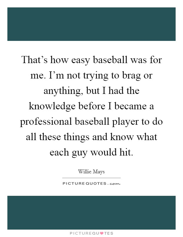 That's how easy baseball was for me. I'm not trying to brag or anything, but I had the knowledge before I became a professional baseball player to do all these things and know what each guy would hit Picture Quote #1