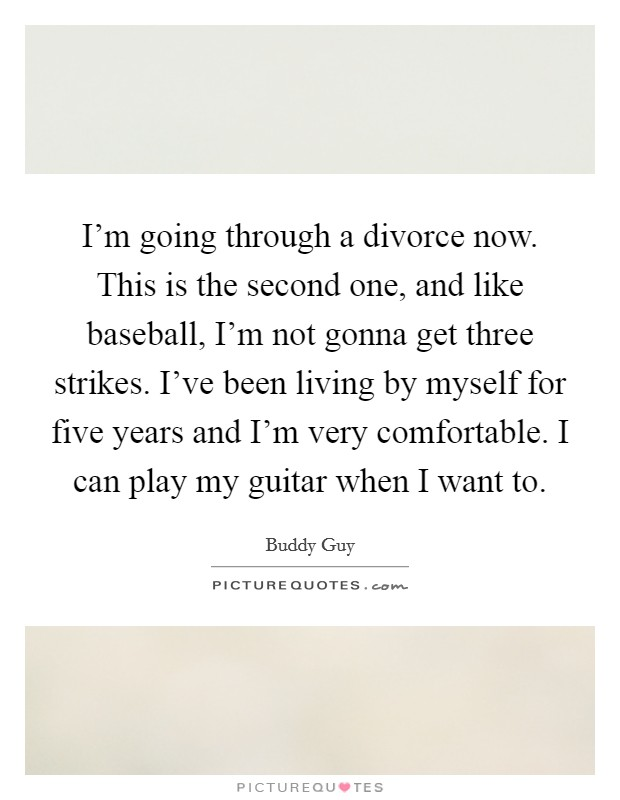 I'm going through a divorce now. This is the second one, and like baseball, I'm not gonna get three strikes. I've been living by myself for five years and I'm very comfortable. I can play my guitar when I want to Picture Quote #1