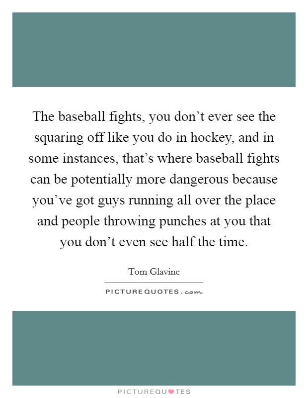 The baseball fights, you don't ever see the squaring off like you do in hockey, and in some instances, that's where baseball fights can be potentially more dangerous because you've got guys running all over the place and people throwing punches at you that you don't even see half the time Picture Quote #1