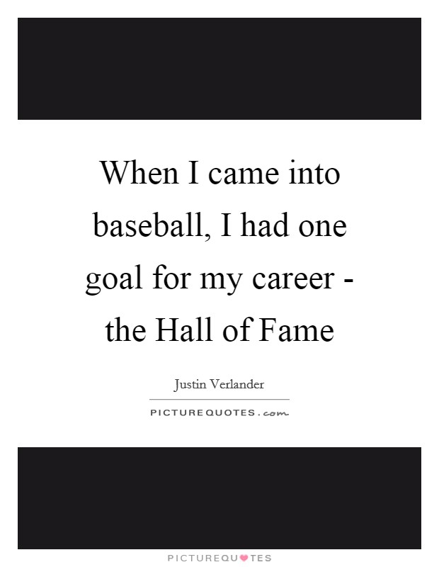 When I came into baseball, I had one goal for my career - the Hall of Fame Picture Quote #1