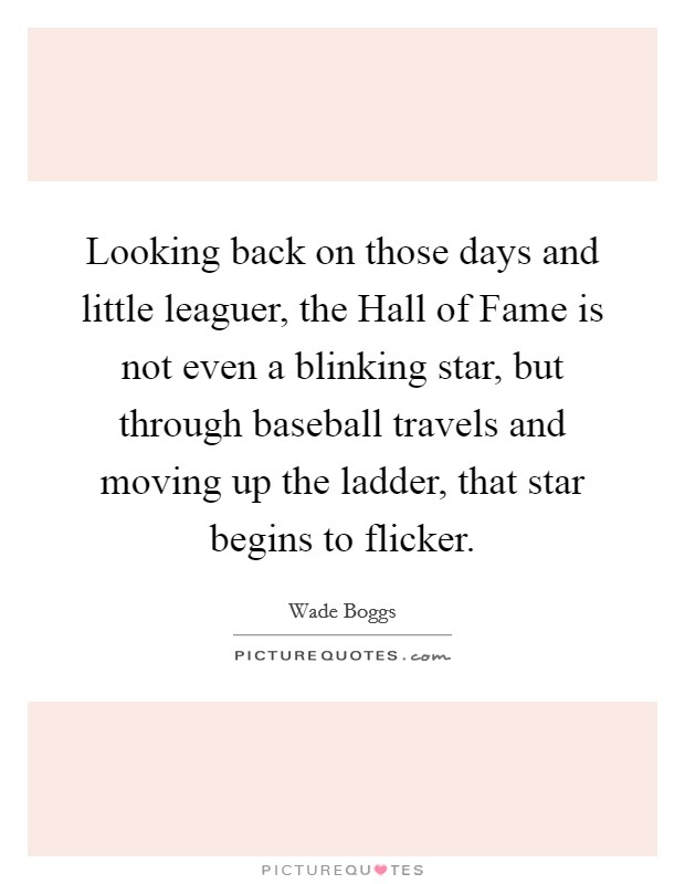 Looking back on those days and little leaguer, the Hall of Fame is not even a blinking star, but through baseball travels and moving up the ladder, that star begins to flicker Picture Quote #1