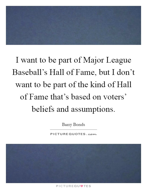 I want to be part of Major League Baseball's Hall of Fame, but I don't want to be part of the kind of Hall of Fame that's based on voters' beliefs and assumptions Picture Quote #1