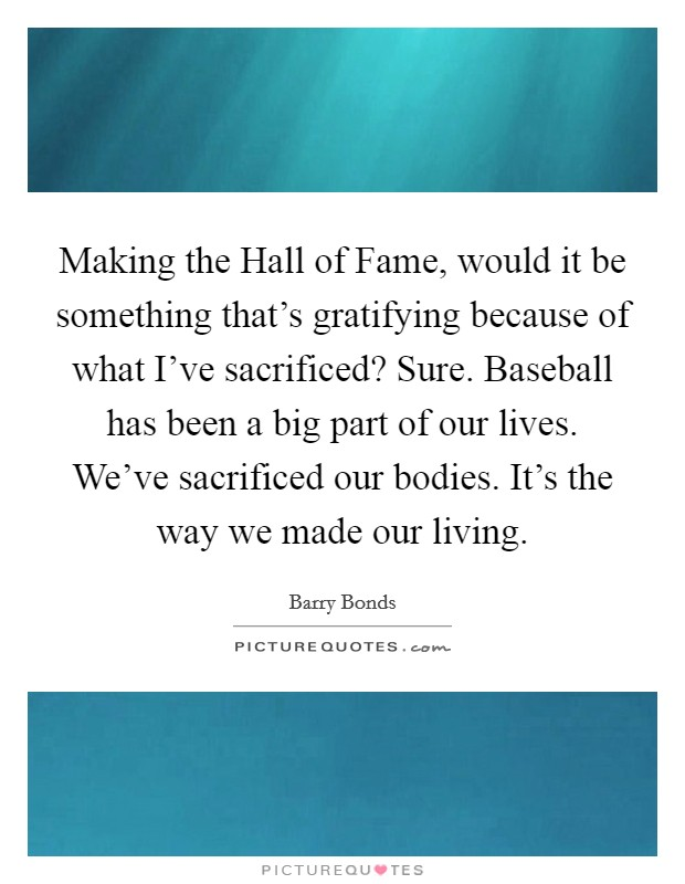 Making the Hall of Fame, would it be something that's gratifying because of what I've sacrificed? Sure. Baseball has been a big part of our lives. We've sacrificed our bodies. It's the way we made our living Picture Quote #1
