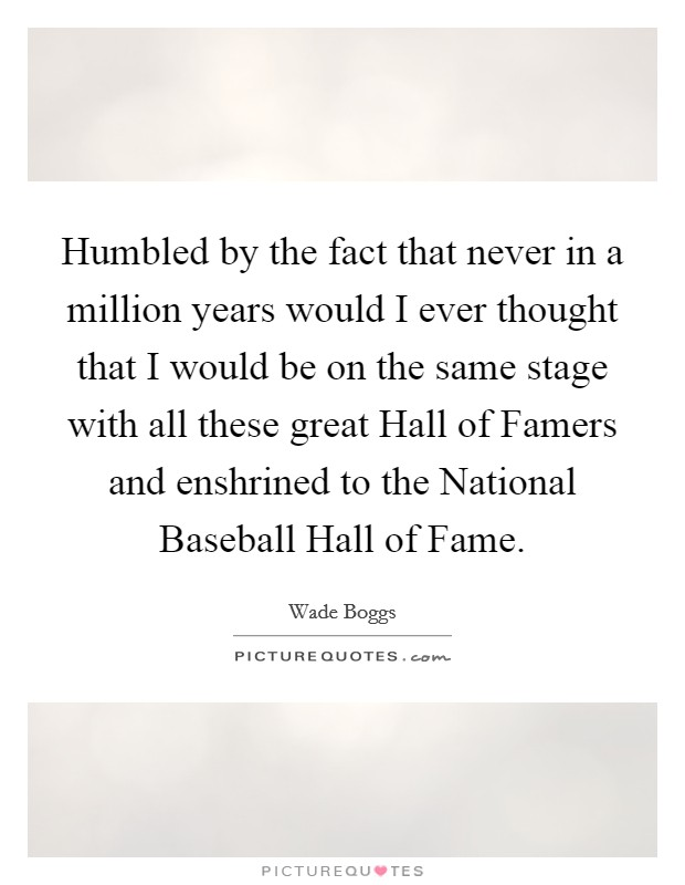 Humbled by the fact that never in a million years would I ever thought that I would be on the same stage with all these great Hall of Famers and enshrined to the National Baseball Hall of Fame Picture Quote #1