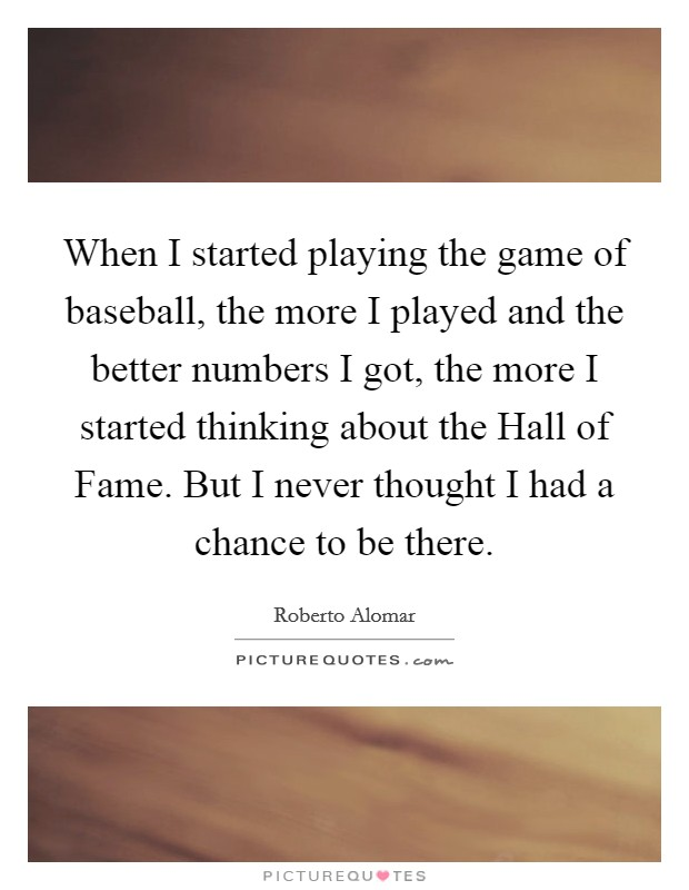 When I started playing the game of baseball, the more I played and the better numbers I got, the more I started thinking about the Hall of Fame. But I never thought I had a chance to be there Picture Quote #1