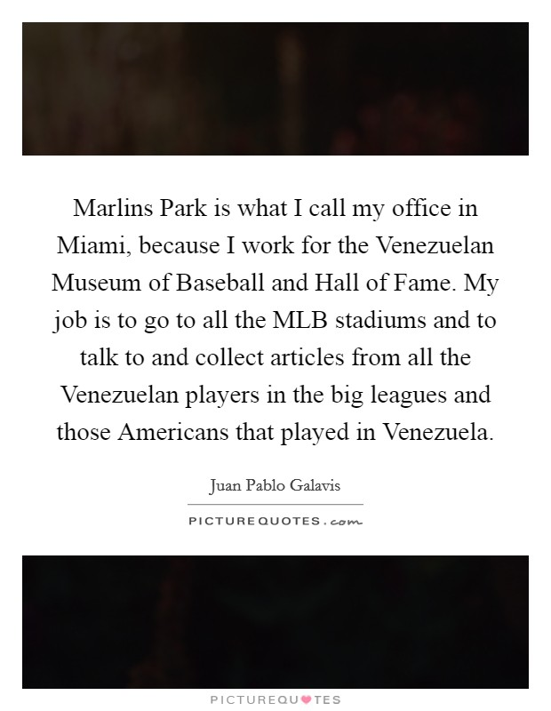 Marlins Park is what I call my office in Miami, because I work for the Venezuelan Museum of Baseball and Hall of Fame. My job is to go to all the MLB stadiums and to talk to and collect articles from all the Venezuelan players in the big leagues and those Americans that played in Venezuela Picture Quote #1