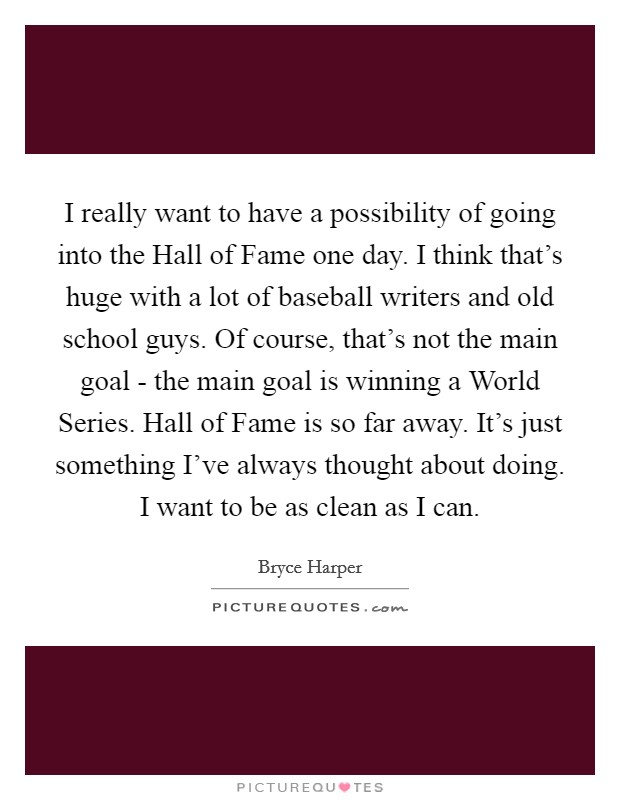 I really want to have a possibility of going into the Hall of Fame one day. I think that's huge with a lot of baseball writers and old school guys. Of course, that's not the main goal - the main goal is winning a World Series. Hall of Fame is so far away. It's just something I've always thought about doing. I want to be as clean as I can Picture Quote #1