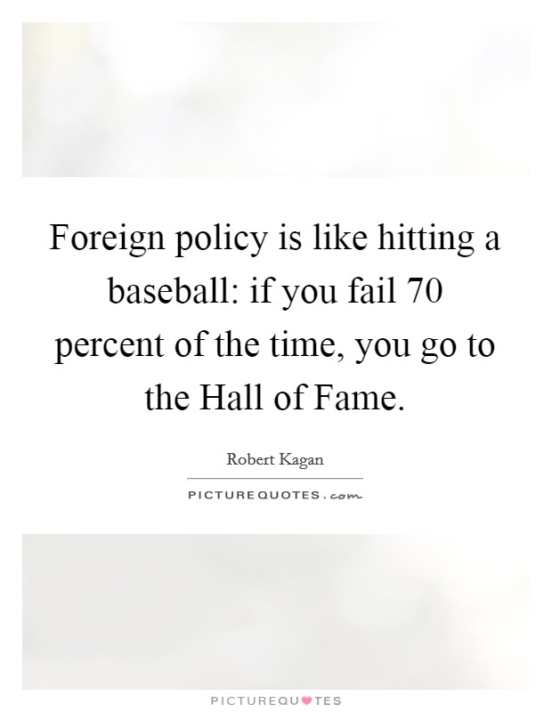 Foreign policy is like hitting a baseball: if you fail 70 percent of the time, you go to the Hall of Fame Picture Quote #1