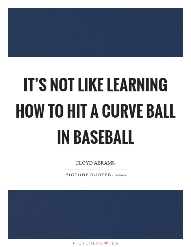 It's not like learning how to hit a curve ball in baseball Picture Quote #1