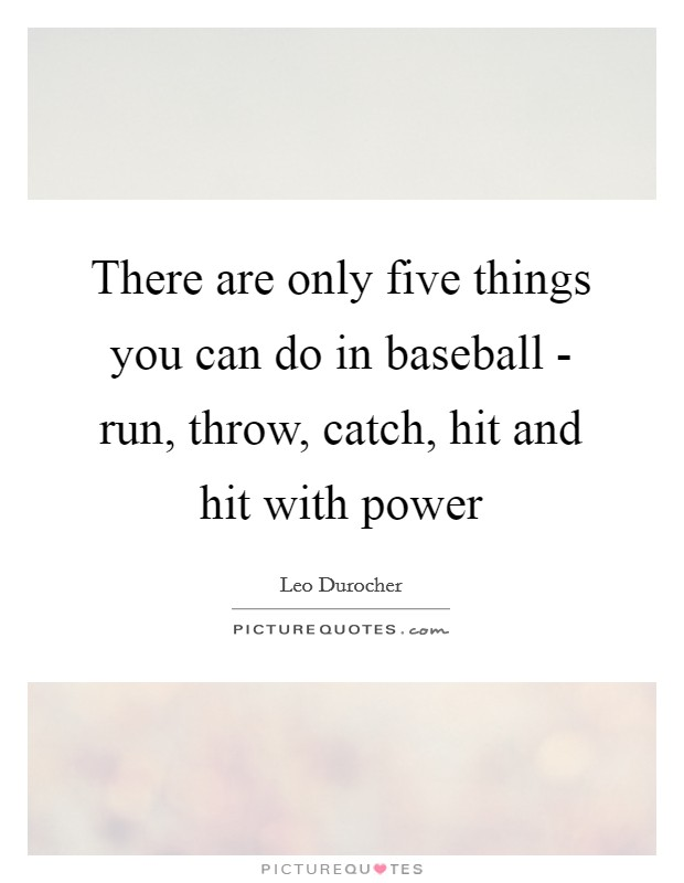 There are only five things you can do in baseball - run, throw, catch, hit and hit with power Picture Quote #1