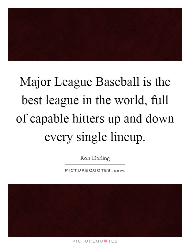 Major League Baseball is the best league in the world, full of capable hitters up and down every single lineup Picture Quote #1