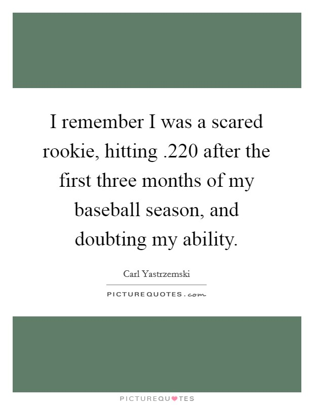 I remember I was a scared rookie, hitting .220 after the first three months of my baseball season, and doubting my ability Picture Quote #1