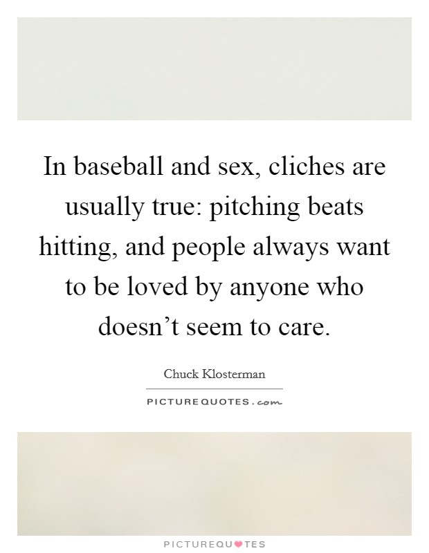 In baseball and sex, cliches are usually true: pitching beats hitting, and people always want to be loved by anyone who doesn't seem to care Picture Quote #1