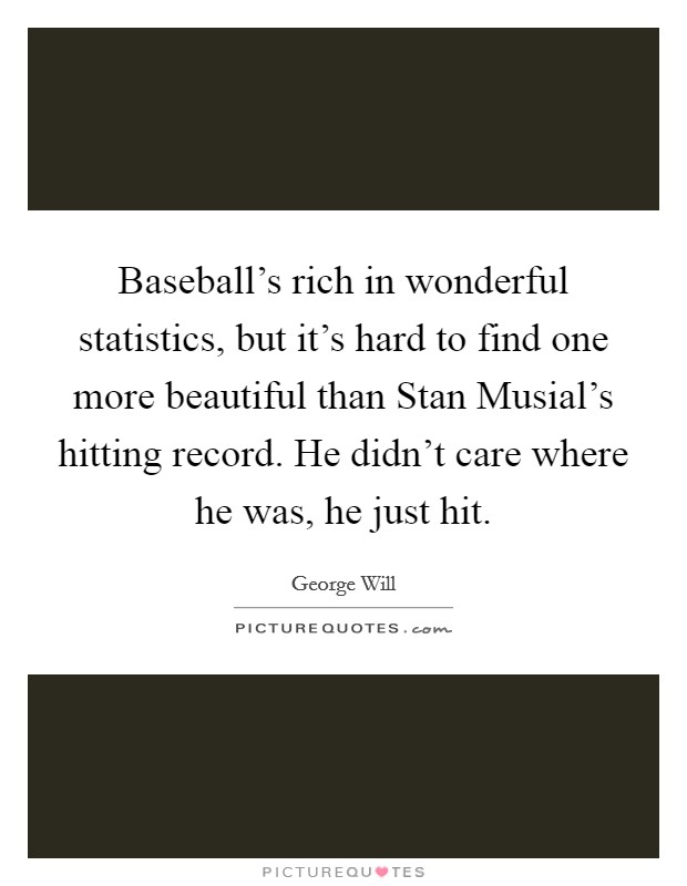 Baseball's rich in wonderful statistics, but it's hard to find one more beautiful than Stan Musial's hitting record. He didn't care where he was, he just hit Picture Quote #1