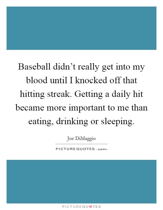 Baseball didn't really get into my blood until I knocked off that hitting streak. Getting a daily hit became more important to me than eating, drinking or sleeping Picture Quote #1
