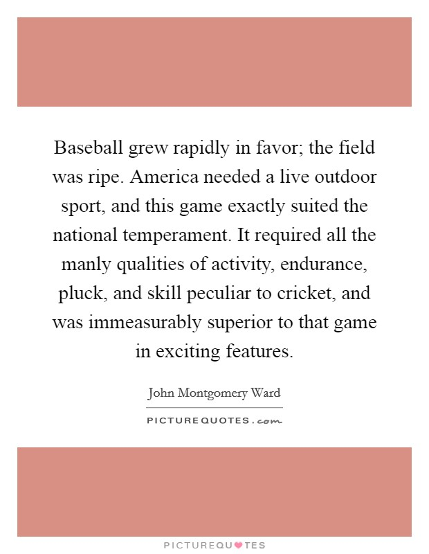 Baseball grew rapidly in favor; the field was ripe. America needed a live outdoor sport, and this game exactly suited the national temperament. It required all the manly qualities of activity, endurance, pluck, and skill peculiar to cricket, and was immeasurably superior to that game in exciting features Picture Quote #1