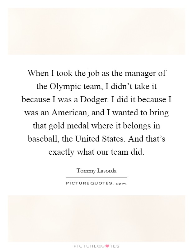 When I took the job as the manager of the Olympic team, I didn't take it because I was a Dodger. I did it because I was an American, and I wanted to bring that gold medal where it belongs in baseball, the United States. And that's exactly what our team did Picture Quote #1