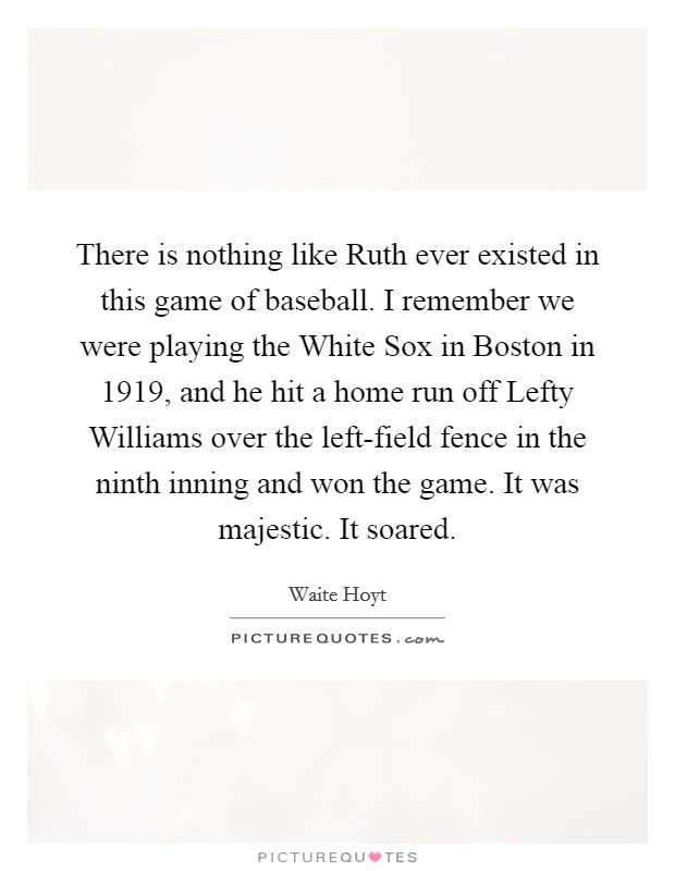 There is nothing like Ruth ever existed in this game of baseball. I remember we were playing the White Sox in Boston in 1919, and he hit a home run off Lefty Williams over the left-field fence in the ninth inning and won the game. It was majestic. It soared Picture Quote #1