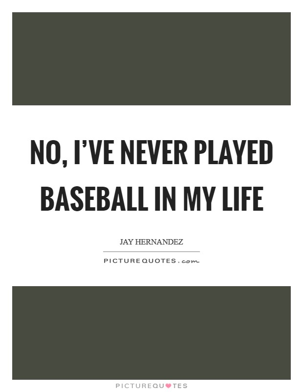 No, I've never played baseball in my life Picture Quote #1