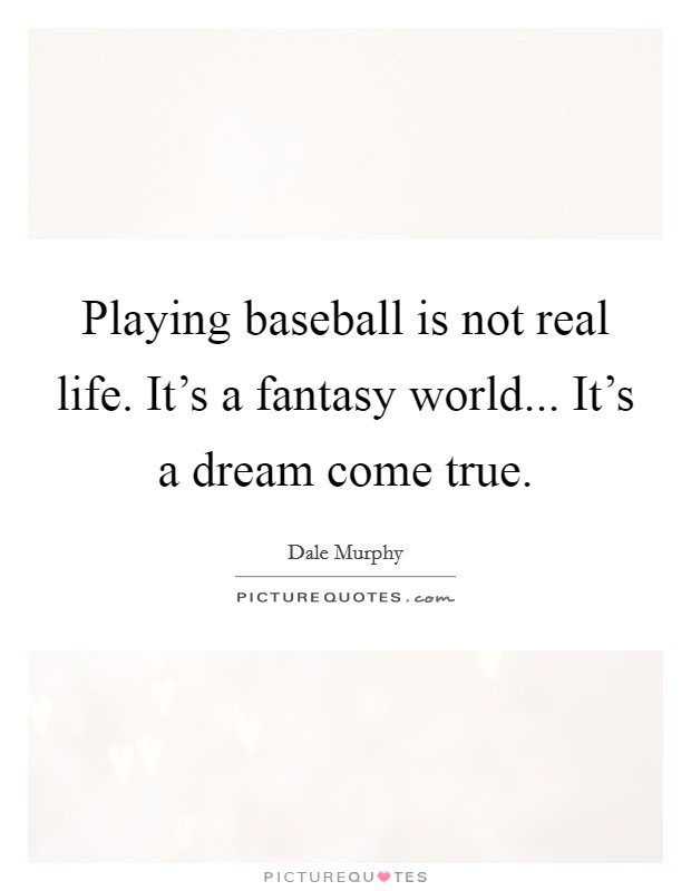 Playing baseball is not real life. It's a fantasy world... It's a dream come true. Picture Quote #1