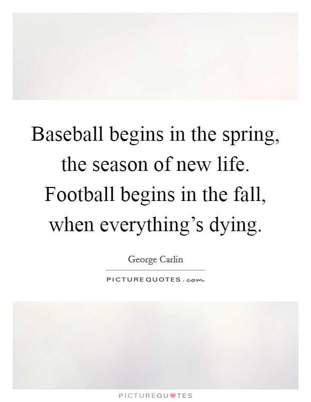 Baseball begins in the spring, the season of new life. Football begins in the fall, when everything's dying Picture Quote #1