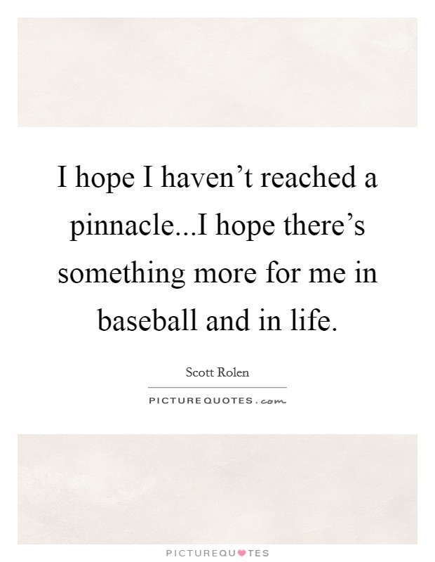 I hope I haven't reached a pinnacle...I hope there's something more for me in baseball and in life Picture Quote #1