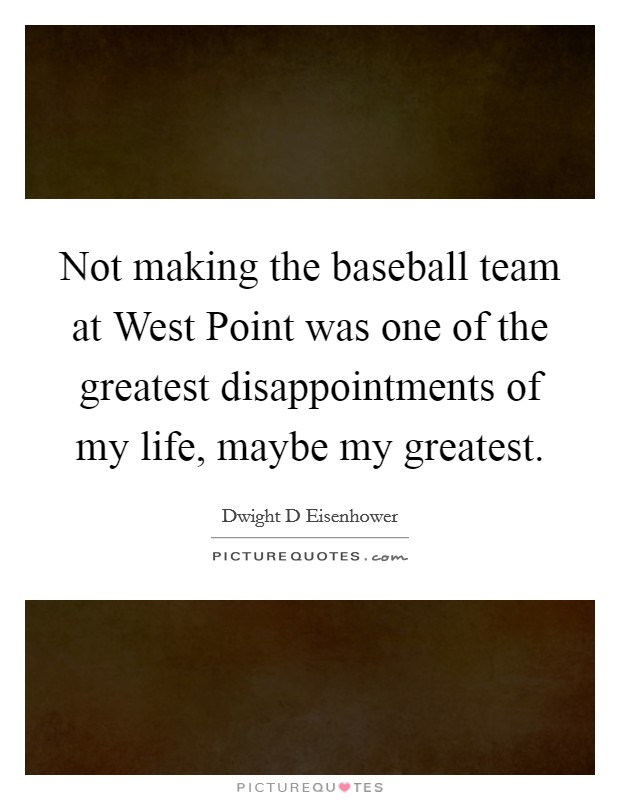 Not making the baseball team at West Point was one of the greatest disappointments of my life, maybe my greatest Picture Quote #1