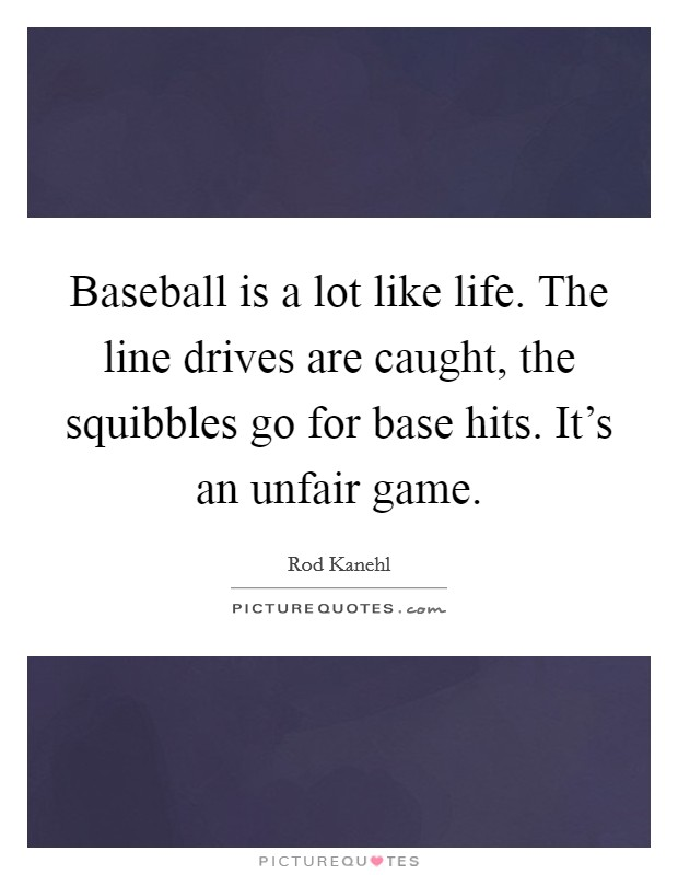 Baseball is a lot like life. The line drives are caught, the squibbles go for base hits. It's an unfair game Picture Quote #1