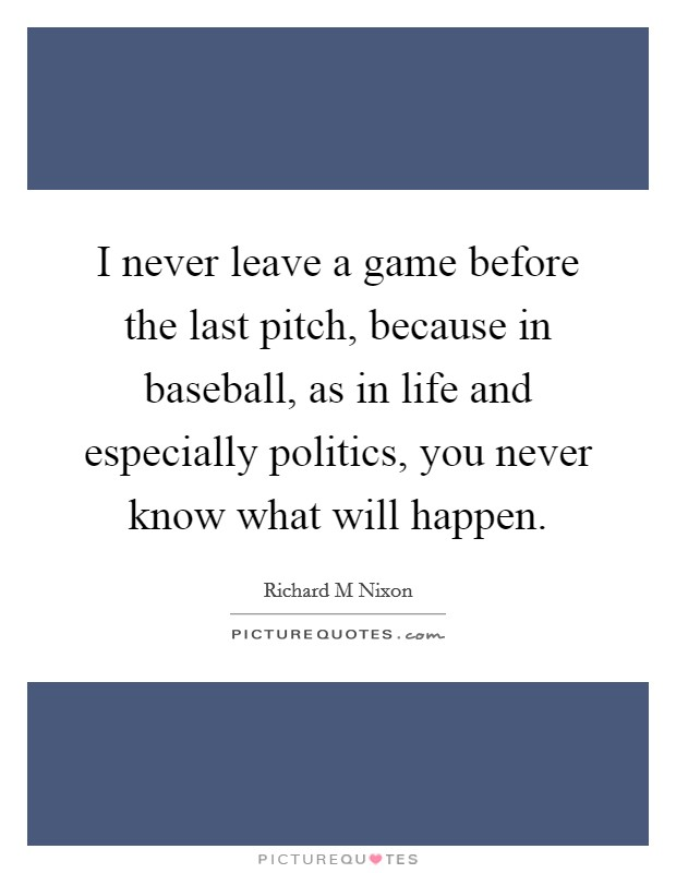 I never leave a game before the last pitch, because in baseball, as in life and especially politics, you never know what will happen Picture Quote #1