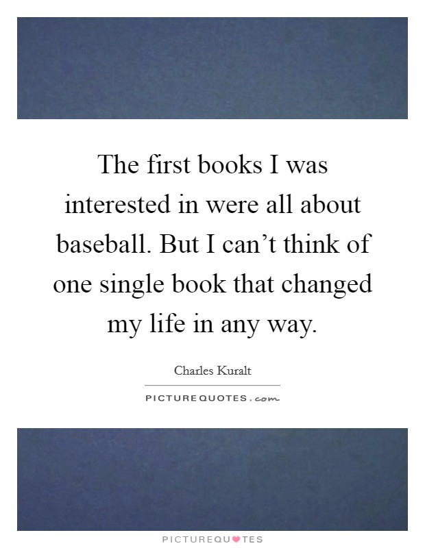 The first books I was interested in were all about baseball. But I can't think of one single book that changed my life in any way Picture Quote #1