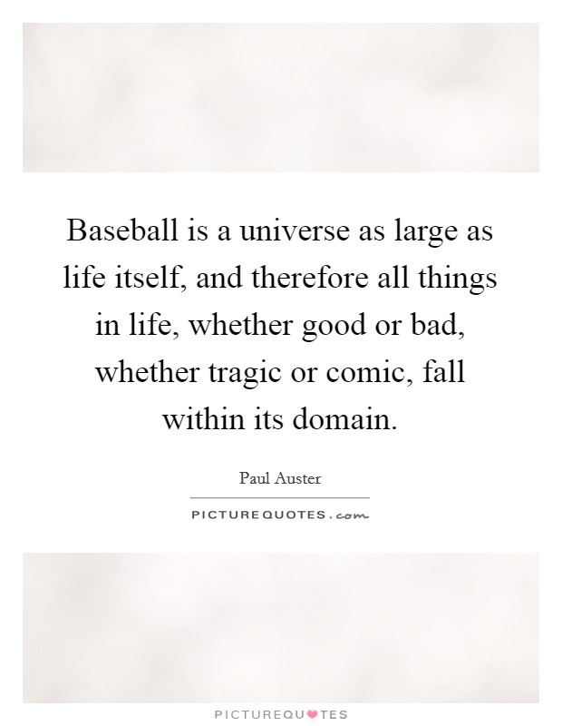 Baseball is a universe as large as life itself, and therefore all things in life, whether good or bad, whether tragic or comic, fall within its domain Picture Quote #1
