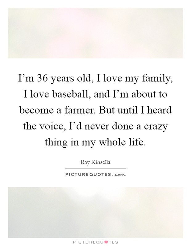 I'm 36 years old, I love my family, I love baseball, and I'm about to become a farmer. But until I heard the voice, I'd never done a crazy thing in my whole life Picture Quote #1