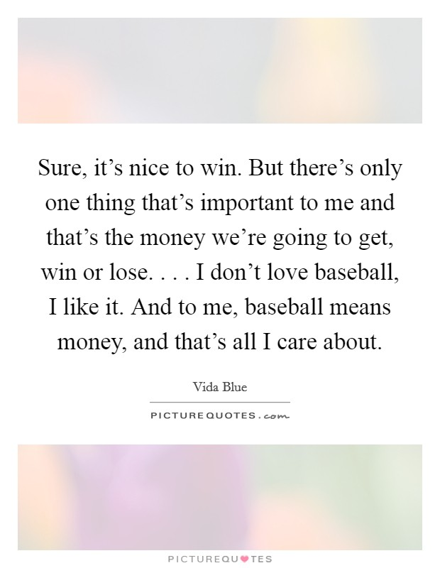 Sure, it's nice to win. But there's only one thing that's important to me and that's the money we're going to get, win or lose. . . . I don't love baseball, I like it. And to me, baseball means money, and that's all I care about Picture Quote #1